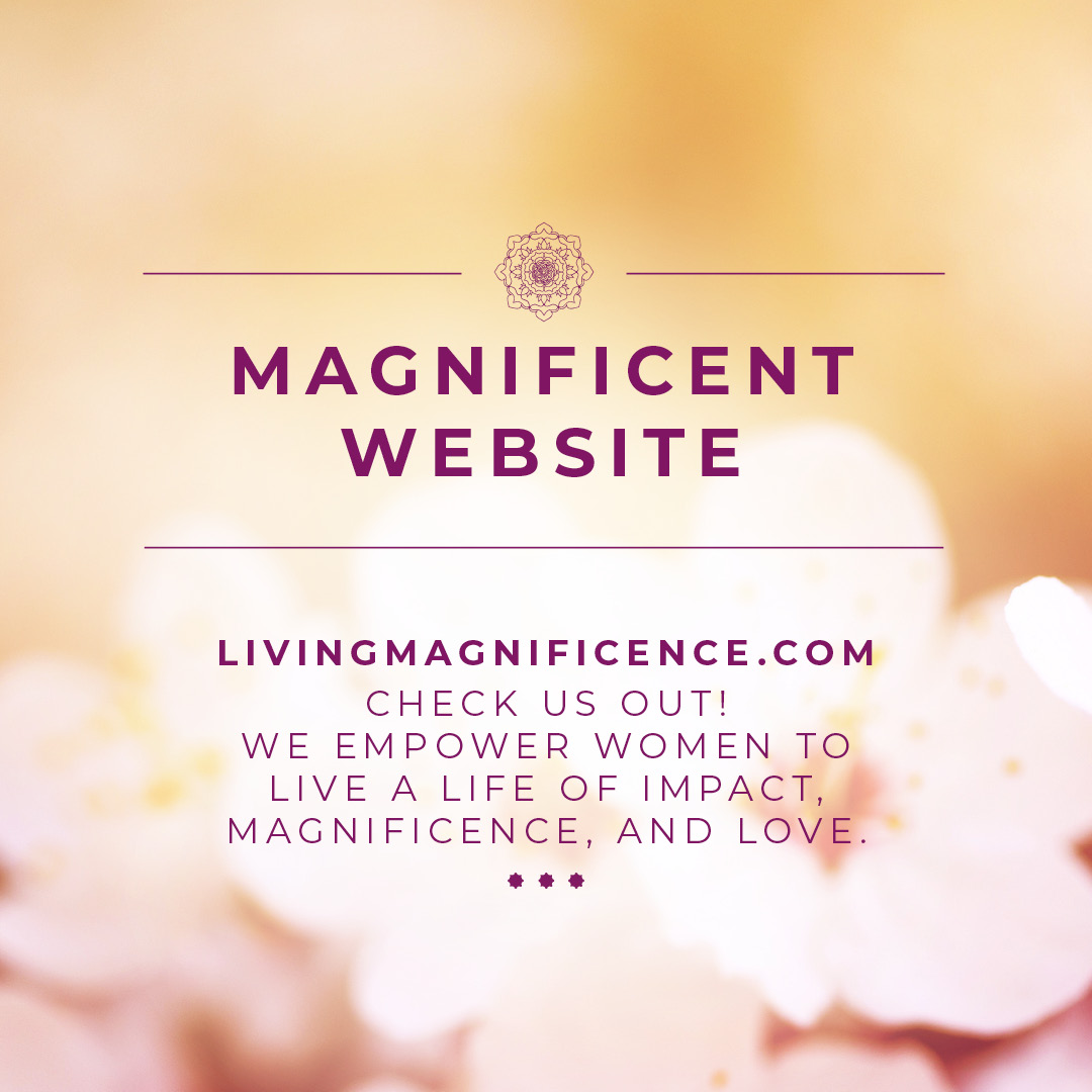 Livingmagnificence.com Check us out! We empower women to live a life of impact, magnificence, and love.